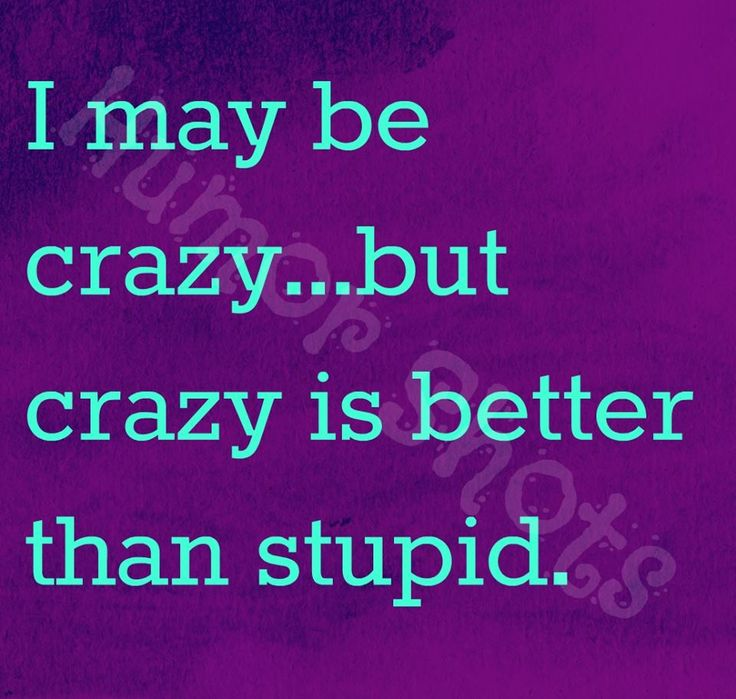 Pinterest Crazy Quotes: I May Be Crazy...but Crazy Is Better Than Stupid