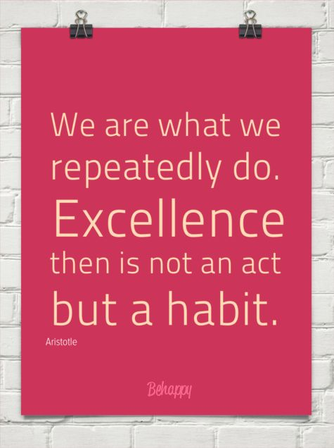 We are what we  repeatedly do. excellence then is not an act but a habit. by Aristotle #2418