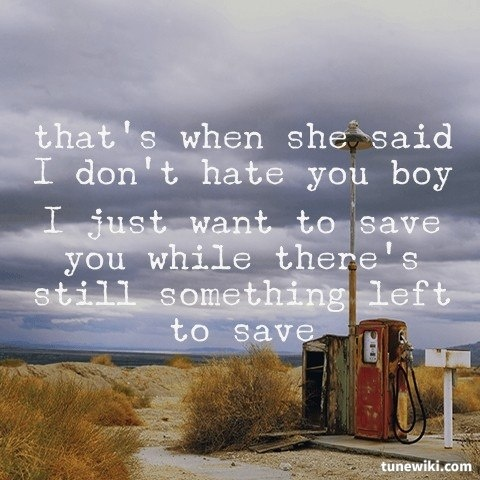 Savior- Rise Against I just want to save you while there's still something left to save