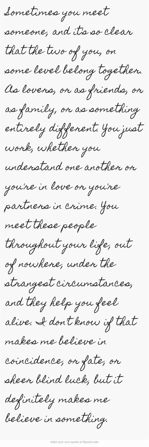 """""""you meet these people out of nowhere, under the strangest circumstances and they make you feel alive"""""""