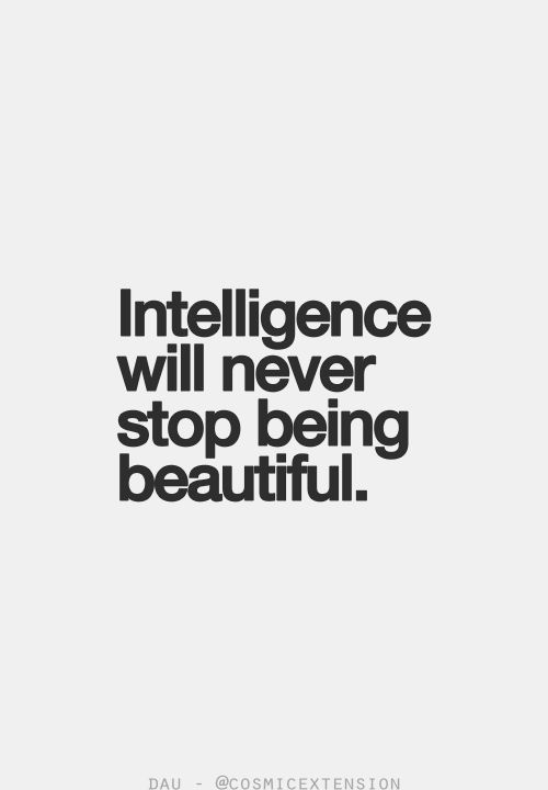 Intelligence will never stop being beautiful.                                                                                                                                                                                 More