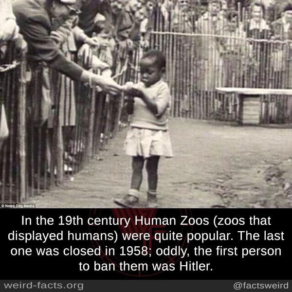 In the 19th century Human Zoos (zoos that displayed humans) were quite popular. The last one was closed in 1958; oddly, the first person to ban them was Hitler.
