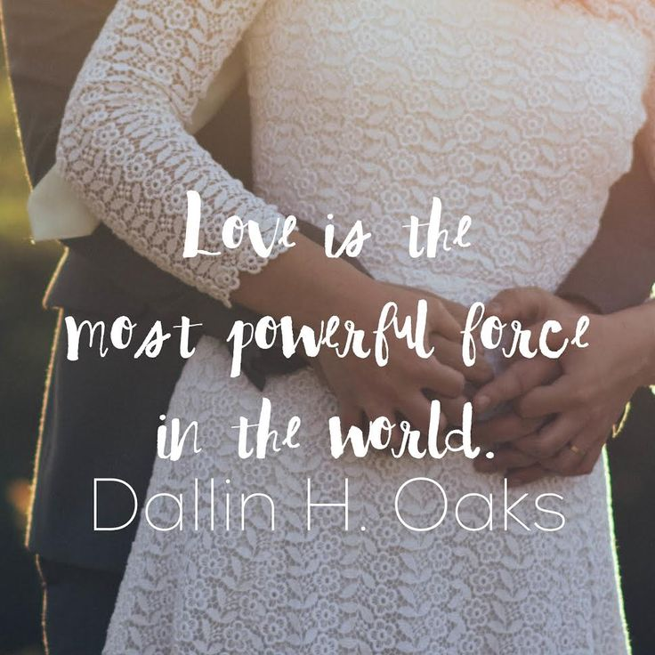 """Love is the most powerful force in the world."" Dallin H Oaks 