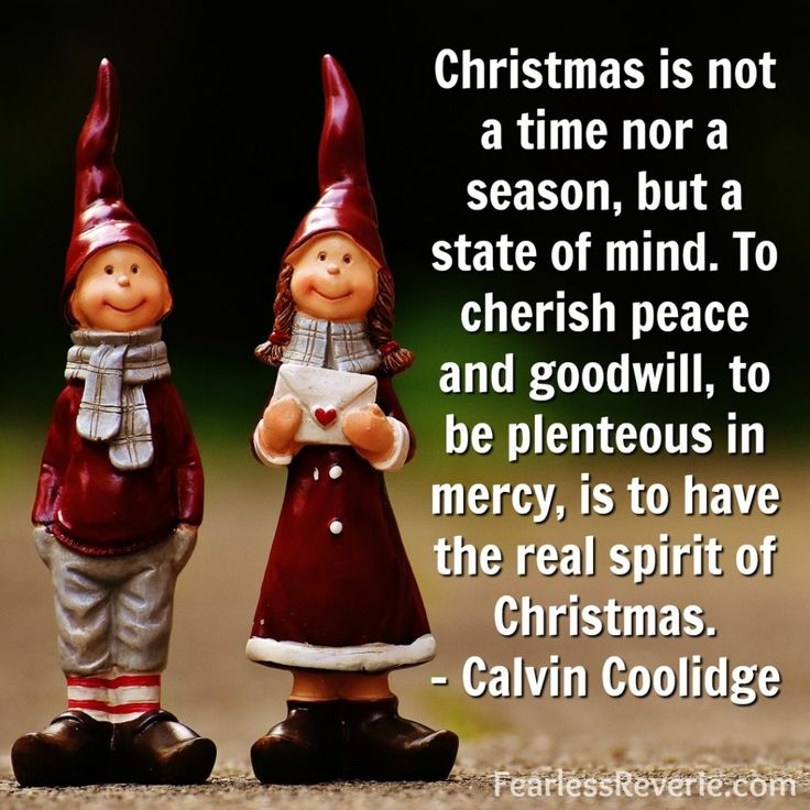 Christmas is not a time nor a season, but a state of mind. To cherish peace and goodwill, to be plenteous in mercy. - Calvin Coolidge
