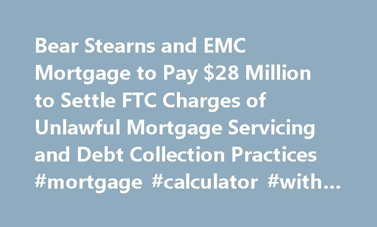Bear Stearns and EMC Mortgage to Pay $28 Million to Settle FTC Charges of Unlawful Mortgage Servicing and Debt Collection Practices #mortgage #calculator #with #amortization #table http://mortgage.nef2.com/bear-stearns-and-emc-mortgage-to-pay-28-million-to-settle-ftc-charges-of-unlawful-mortgage-servicing-and-debt-collection-practices-mortgage-calculator-with-amortization-table/  #emc mortgage # Bear Stearns and EMC Mortgage to Pay $28 Million to Settle FTC Charges of Unlawful Mortgage…