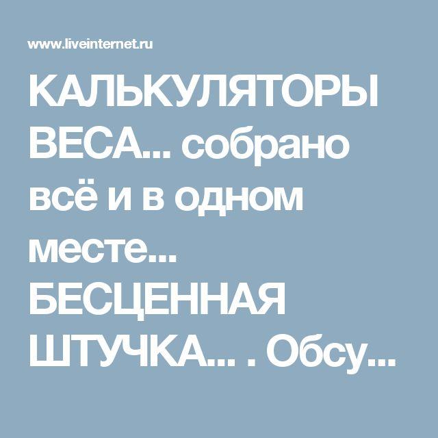 КАЛЬКУЛЯТОРЫ ВЕСА... собрано всё и в одном месте... БЕСЦЕННАЯ ШТУЧКА... . Обсуждение на LiveInternet - Российский Сервис Онлайн-Дневников