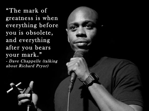 """The mark of greatness is when..."" - Dave Chappelle."