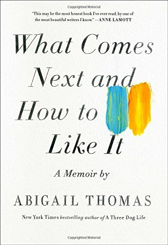 ANN PATCHETT RECOMMENDS: No one writes like Abigail Thomas. I have no idea why people aren't shouting her name in the streets.