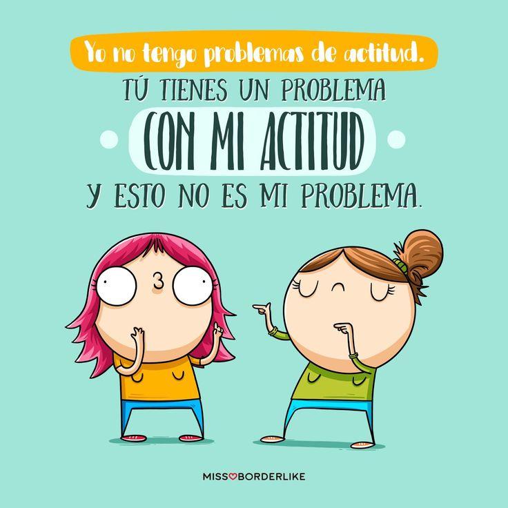 Yo no tengo problemas de actitud. Tú tienes un problema con mi actitud y esto no es mi problema.