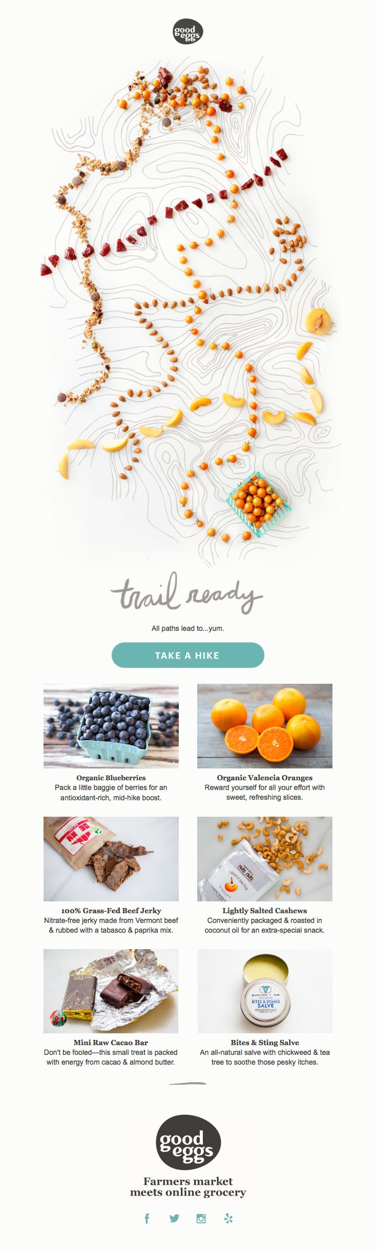 @good_eggs  sent this email with the subject line: Trail Ready: Organic Blueberries, Orange Slices & Spicy Beef Jerky - A beautiful and interesting image of trails draws me into this image for a grocery line from Good Eggs. Really thoughtful. Read about this email and find more newsletter emails at ReallyGoodEmails.com #ecommerce #newsletter #productupdate
