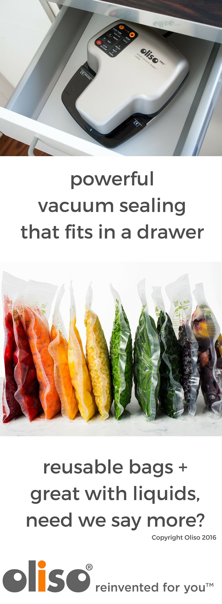 The Oliso Vacuum Sealer packs a powerful suction in a small profile.  Reusable, dishwasher safe zip top bags make portioning easy.  Dual motor, accessory port, and stop vacuum make getting the perfect seal a piece of cake!