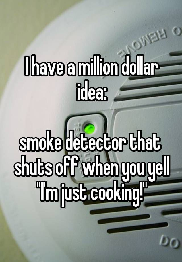"""I have a million dollar idea:  smoke detector that  shuts off when you yell """"I'm just cooking!"""""""
