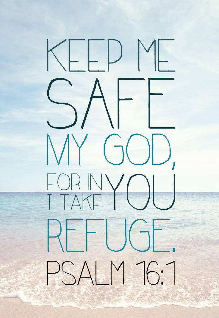 Psalms 16:1 Keep me safe my God, for in you I take refuge.