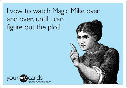 Funny Movies Ecard: I vow to watch Magic Mike over and over, until I can figure out the plot!