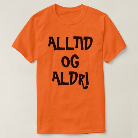 Always and Never in Norwegian orange T-Shirt A Norwegian text: alltid og aldri, that can be translate to: always and never . This orange t-shirt can be customised to give it you own unique look