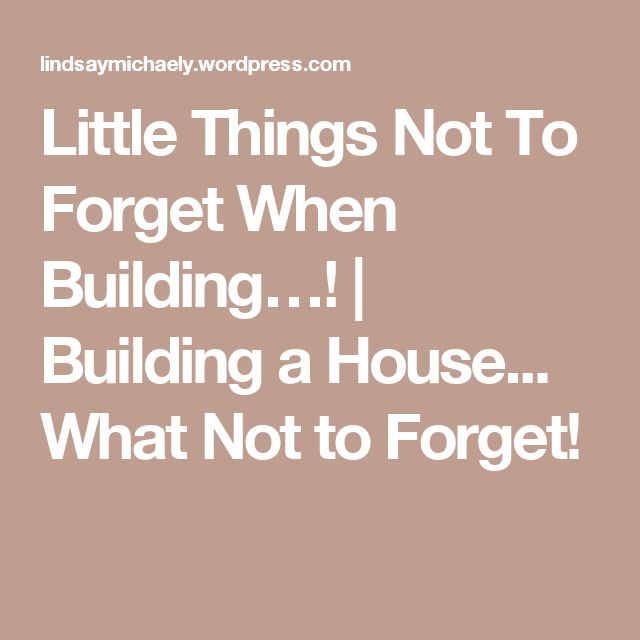 Little Things Not To Forget When Building…!   Building a House... What Not to Forget!