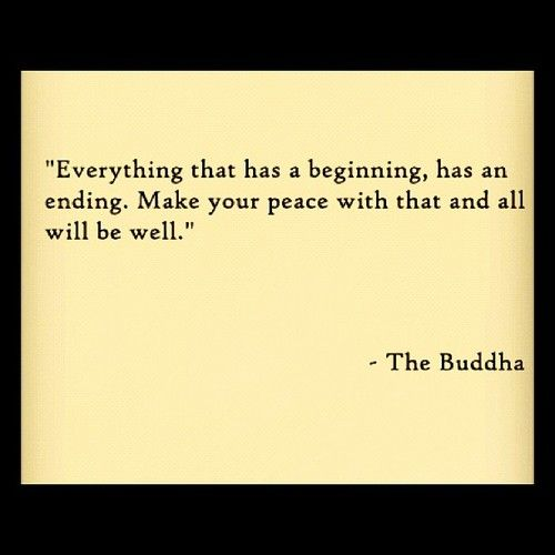 """""""Everything that has a beginning, has an ending. Make your peace with that & all will be well."""" -Buddha"""