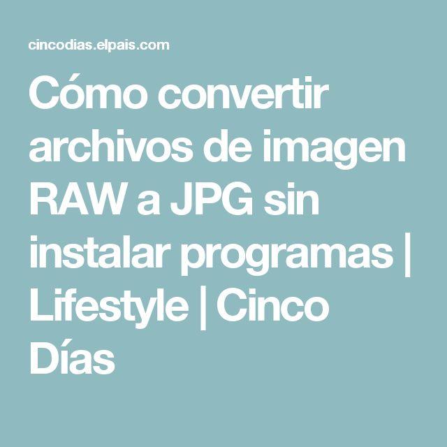 Cómo convertir archivos de imagen RAW a JPG sin instalar programas | Lifestyle | Cinco Días