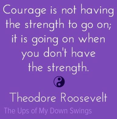 Theodore Roosevelt courage quote via www.Facebook.com/TheUpsofMyDownSwings