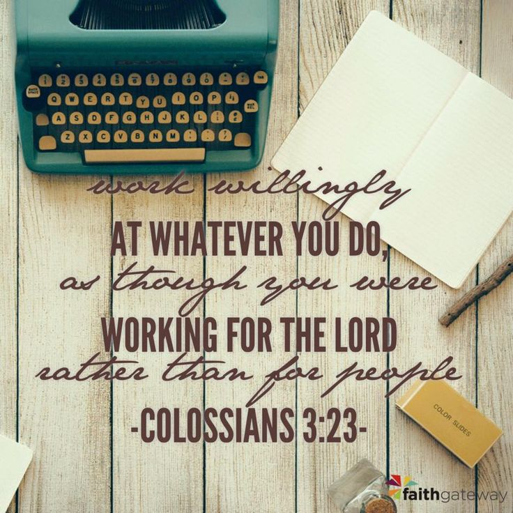 Work willingly at whatever you do, as though you are working for the LORD rather than for people. Colossians 3:23