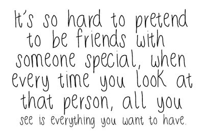 """""""It's so hard to pretend to be friends with someone special, when every time you look at that person, all you see is everything you want to have""""  ~Anonymous"""