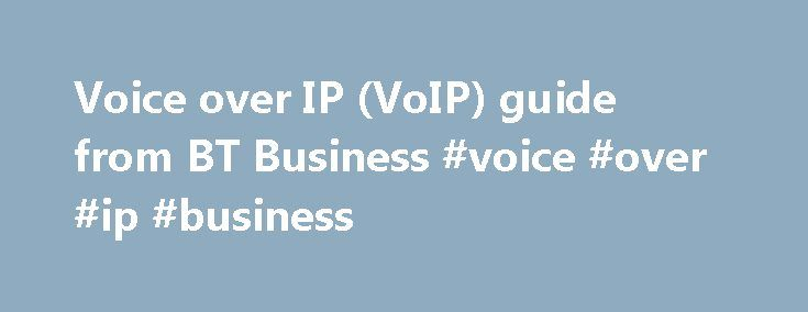 Voice over IP (VoIP) guide from BT Business #voice #over #ip #business http://new-zealand.remmont.com/voice-over-ip-voip-guide-from-bt-business-voice-over-ip-business/  # Guide to Voice over IP (VoIP) Voice over Internet Protocol (sometimes referred to as an IP phone) uses the internet to make and receive calls. Unlike a traditional telephone it doesn't use the telephone network, which routes calls across copper cables connected by telephone exchanges. BT Business VoIP services include our…