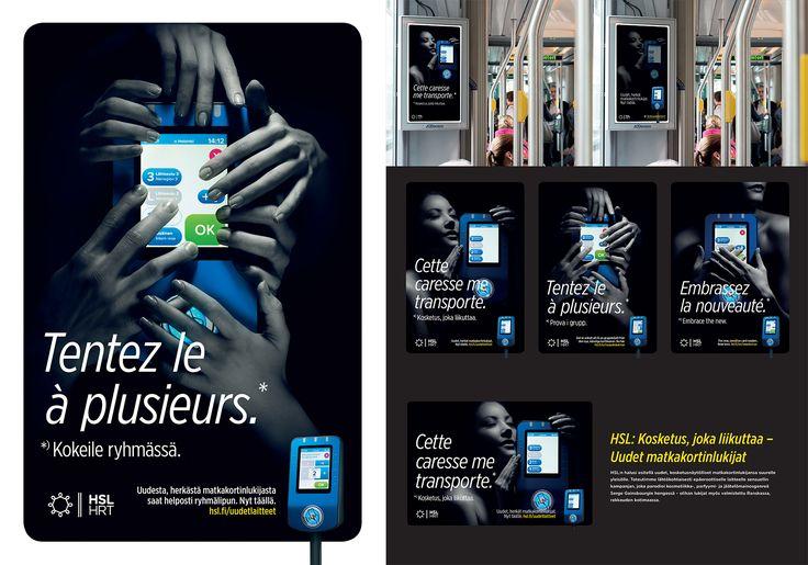 Kosketus, joka liikuttaa –Uudet matkakortinlukijat  HSL:n halusi esitellä uudet, kosketusnäytölliset matkakortinlukijansa suurelle yleisölle. Toteutimme lähtökohtaisesti epäeroottiselle laitteelle sensuellin kampanjan, joka parodioi kosmetiikka-, parfyymi- ja jäätelömainosgenreä Serge Gainsbourgin hengessä – olihan lukijat myös valmistettu Ranskassa, rakkauden kotimaassa.