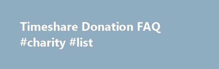 Timeshare Donation FAQ #charity #list http://donate.remmont.com/timeshare-donation-faq-charity-list/  #donate my timeshare # Timeshare Donation FAQs Timeshare Donation Information TimeshareDonations.org is a unique service that allows you to select from a number of qualified non-profit organizations to receive the net proceeds from the donation of your timeshare property. Timeshare properties have historically been difficult to donate, due to the time and effort involved in […]