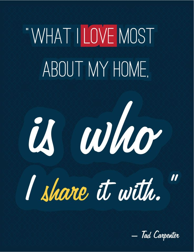"""Nothing but the truth: """"What I love most about my home is who I share it with"""" — Tad Carpenter."""