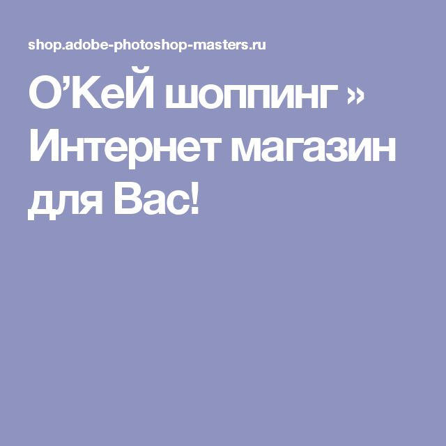 O'КеЙ шоппинг » Интернет магазин для Вас!
