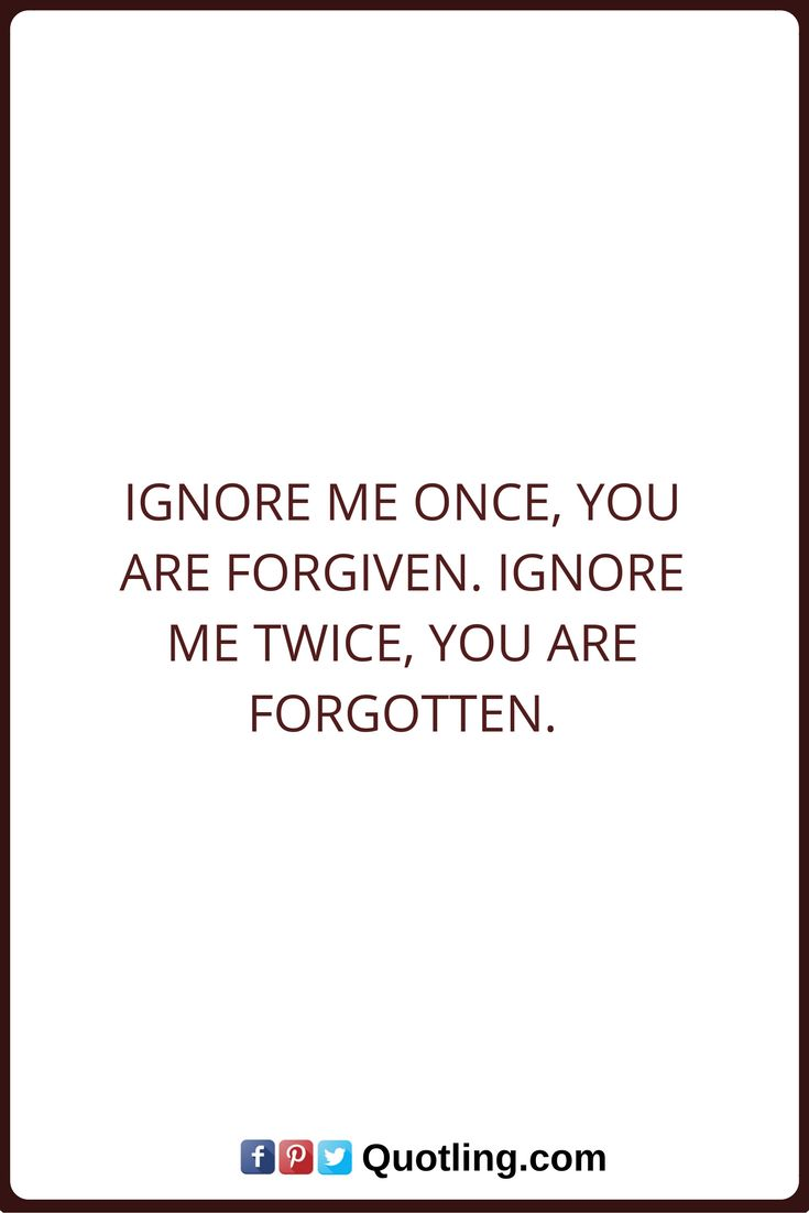Ignore Quotes Ignore me once you are forgiven Ignore me twice you are