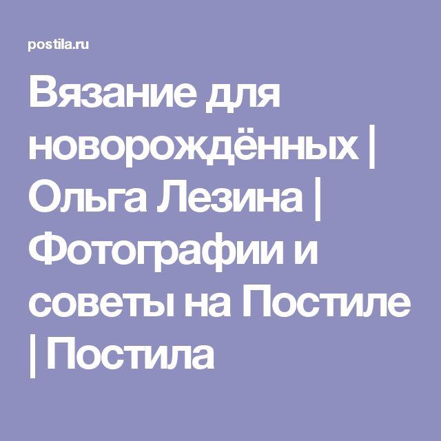 Вязание для новорождённых | Ольга Лезина | Фотографии и советы на Постиле | Постила