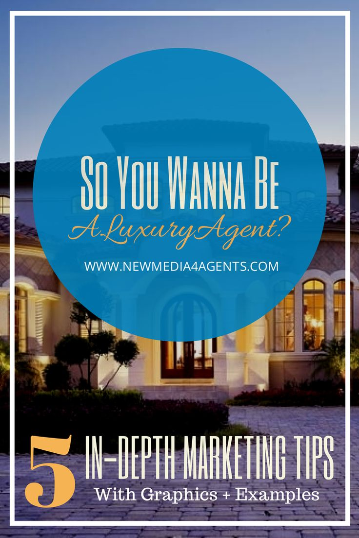 So You Wanna Be A Luxury Real Estate Agent? 5 In Depth Marketing Tips