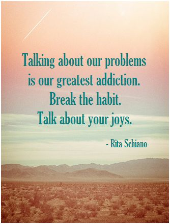 Talking about our problems is our greatest addiction. Break the habit. Talk about your joys. -Rita Schiano ... When we're grateful and count our blessings, we're also breaking that negative focus. Makes for a happier life  #kindtome