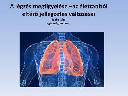 A légzés megfigyelése –az élettanitól eltérő jellegzetes változásai Szabó Elza egészségtan tanár.