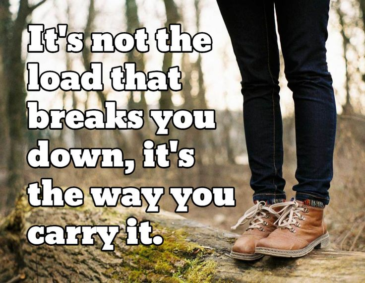 It's not the load that breaks you down, its the way you carry it.