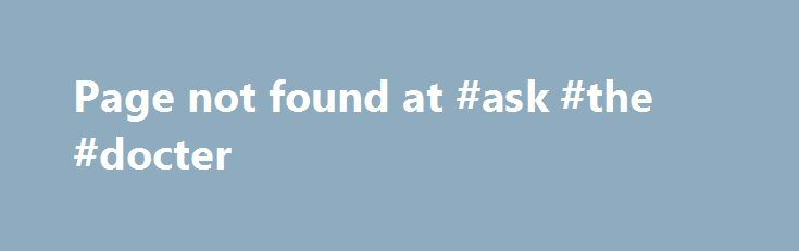 Page not found at #ask #the #docter http://ask.remmont.com/page-not-found-at-ask-the-docter/  #ask an online doctor # Page not found (404) http://sex.healthkosh.com/doctor-online/?page=131 q= Using the URLconf defined in mysite.urls. Django tried these URL patterns, in this order: ^admin/jsi18n/$ ^$ ^$ ^admin/filebrowser/ ^admin/invite_user/$ ^account/signup/$ ^autocomplete/(\w+)/$ ^search/ ^authority/ ^admin/(\d+)/(\d+)/(.*) ^admin/ ^admin/(.*) ^pages/my-account/ ^pages/ ^jobs/…Continue…