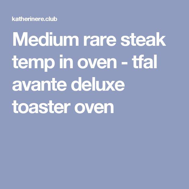 Medium rare steak temp in oven - tfal avante deluxe toaster oven
