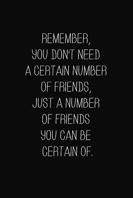 This is true. I have lost friends and made new friends in the past few years and realized it doesn't matter how many friends you have just so long as they are LOYAL friends.