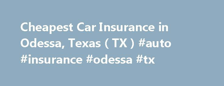 Cheapest Car Insurance in Odessa, Texas ( TX ) #auto #insurance #odessa #tx http://new-zealand.remmont.com/cheapest-car-insurance-in-odessa-texas-tx-auto-insurance-odessa-tx/  # Car Insurance Agents in Odessa, Texas To Get Free Quotes for Cheap Car Insurance in Odessa, Texas – (TX) Either: Mckenzie Agency Tara Denise Simmons Abalos Insurance Agency Aegis Insurance Agencies Alejandro F Martinez Andrew Hernandez Ann Smith Barry Smith Beeson Insurance Agency Bill Briscoe Bill Eggar Bogan Dunlap…