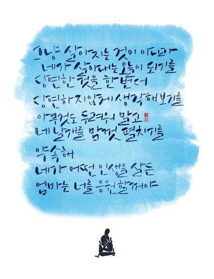 calligraphy_그냥 살아지는 것이 아니라 네가 살아내는 오늘이 되기를. 당연한 것을 한 번 더 당연하지 않게 생각해 보기를. 아무것도 두려워 말고 네 날개를 맘껏 펼치기를. 약속해. 네가 어떤 인생을 살든 엄마는 너를 응원할거야_네가 어떤 삶을 살든 나는 너를 응원할 것이다 중에서.