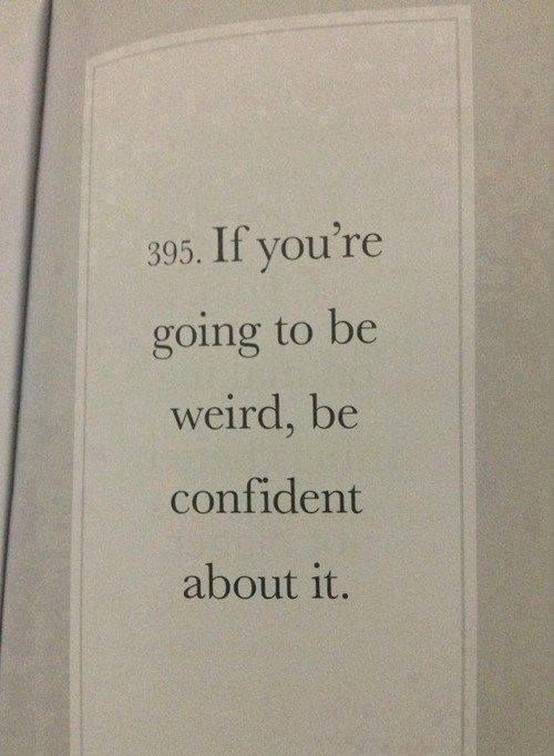 """""""If you're going to be weird, be confident about it."""""""
