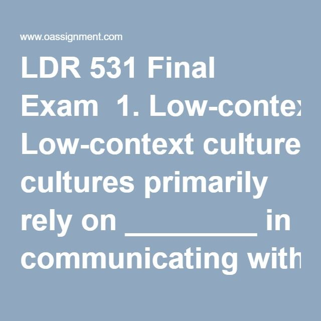 LDR 531 Final Exam  1. Low-context cultures primarily rely on ________ in communicating with others.  2. Which of the following statements is most likely to be true about differences between men and women in relation to emotional reactions?  3. The best leadership theories to describe and explain effective leadership in teams with interactive members are  4. Organizational momentum ________________  5. Pragmatic leaders  6. ________ occurs when people within organizations use whatever…