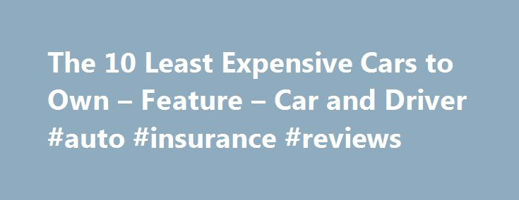The 10 Least Expensive Cars to Own – Feature – Car and Driver #auto #insurance #reviews http://netherlands.remmont.com/the-10-least-expensive-cars-to-own-feature-car-and-driver-auto-insurance-reviews/  #cheapest used cars # We look at sticker price, insurance costs, and fuel economy to determine the cheapest cars to own. AARON KILEY MARC URBANO THE MANUFACTURERS Feature When it s time to buy a new car and desperation comes calling, all other priorities peel away, leaving price alone to…