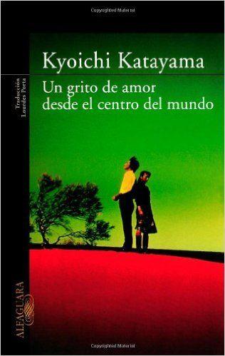 Amazon.com: Un grito de amor desde el centro del mundo (Spanish Edition) (9786071101174): Kyoichi Katayama: Books