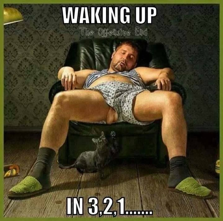 Lmao. He won't be just waking up, he'll have to be peeled off the ceiling!