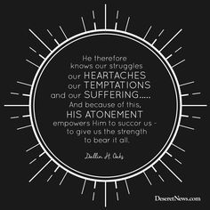 """Elder Dallin H. Oaks: """"He therefore knows our struggles, our heartaches, our temptations, and our suffering...and because of this, """"His Atonement empowers Him to succor us—to give us the strength to bear it all."""" #ldsconf #lds #quotes"""