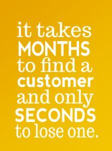 """""""It takes months to find a customer and only seconds to lose one!"""" Be honest, authentic and trustworthy in your business actions to keep your customers."""