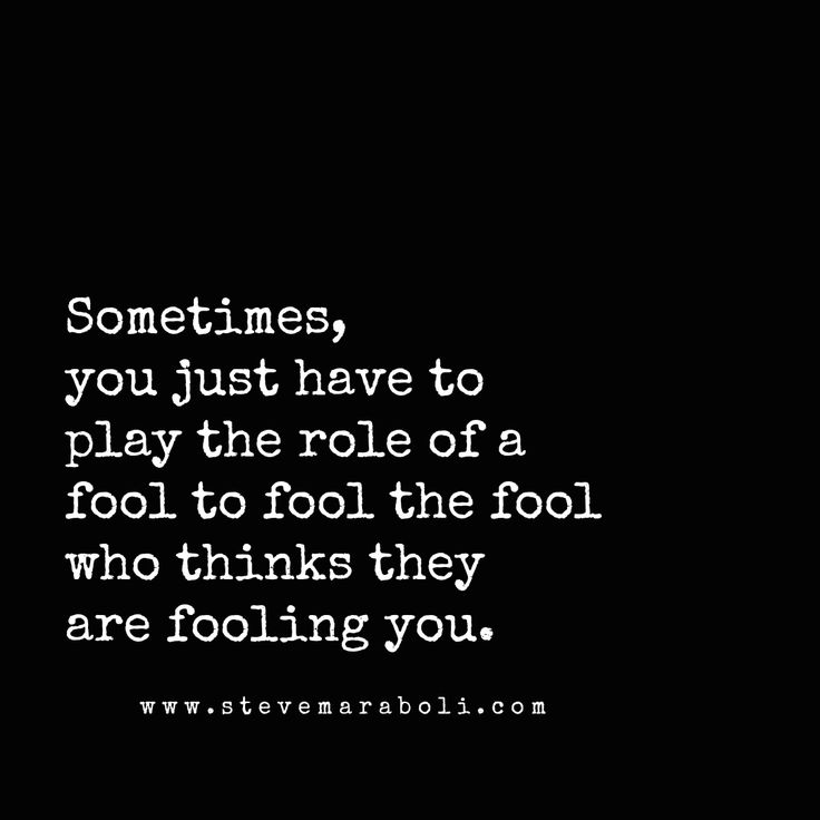 Sometimes, you just have to play the role of a fool to fool the fool who think they are fooling you.