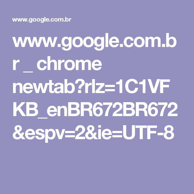www.google.com.br _ chrome newtab?rlz=1C1VFKB_enBR672BR672&espv=2&ie=UTF-8